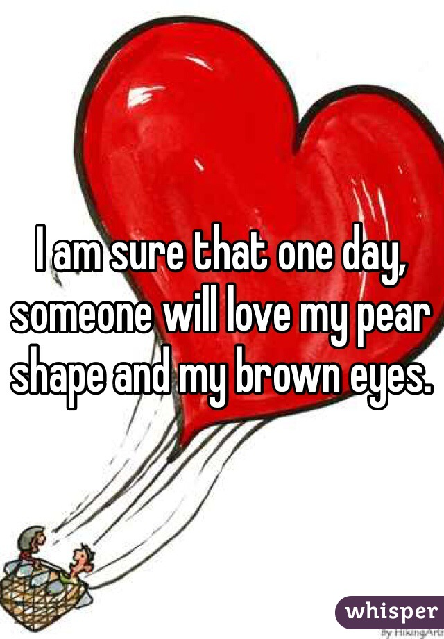 I am sure that one day, someone will love my pear shape and my brown eyes.