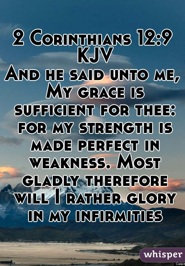 2 Corinthians 12:9 KJV  And he said unto me, My grace is sufficient for thee: for my strength is made perfect in weakness. Most gladly therefore will I rather glory in my infirmities.