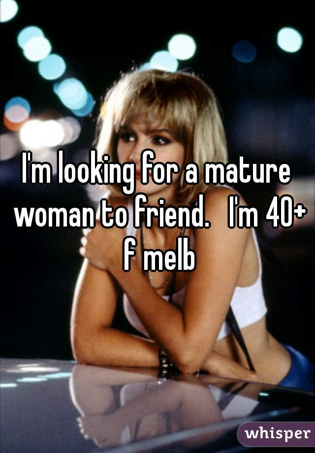 I'm looking for a mature woman to friend.   I'm 40+ f melb