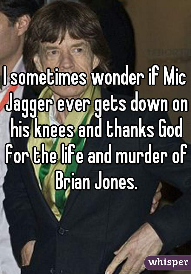 I sometimes wonder if Mic Jagger ever gets down on his knees and thanks God for the life and murder of Brian Jones.