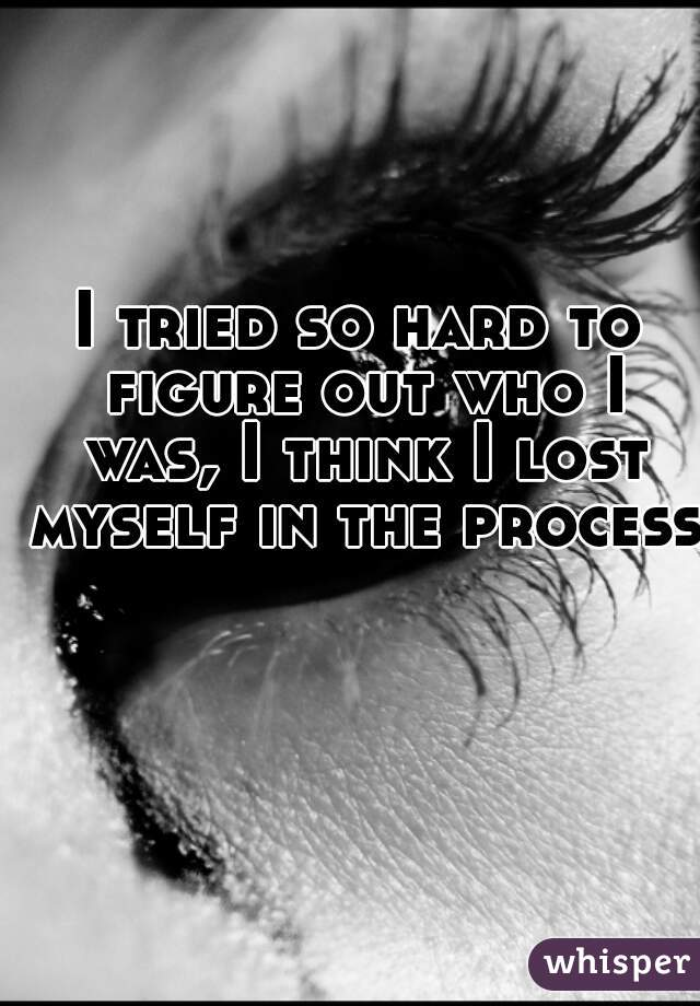 I tried so hard to figure out who I was, I think I lost myself in the process.