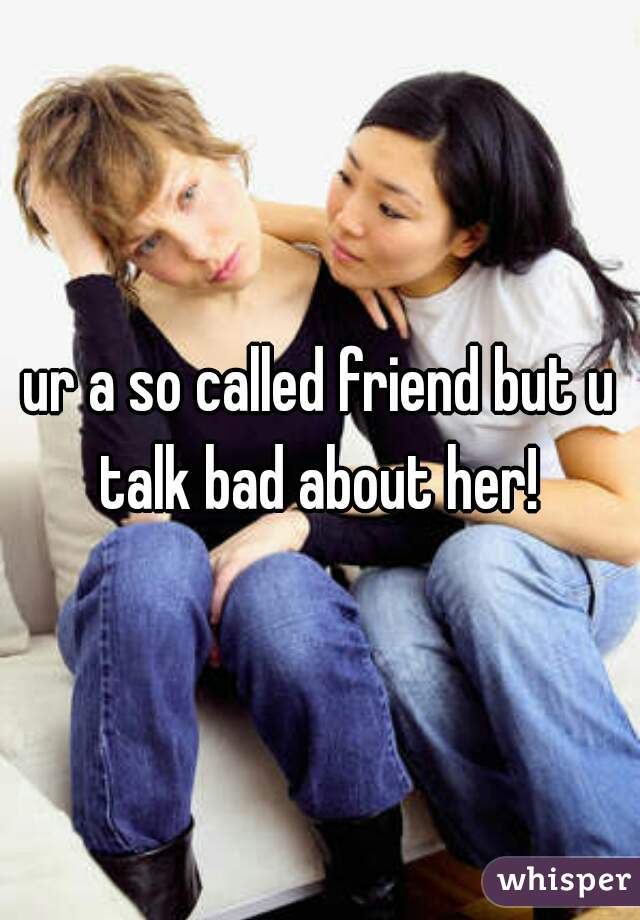 ur a so called friend but u talk bad about her!
