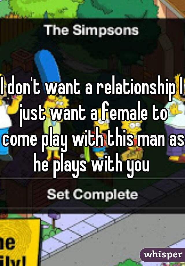 I don't want a relationship I just want a female to come play with this man as he plays with you