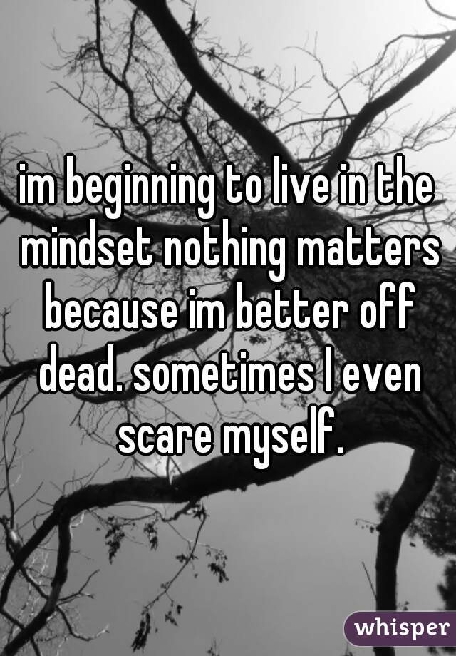 im beginning to live in the mindset nothing matters because im better off dead. sometimes I even scare myself.