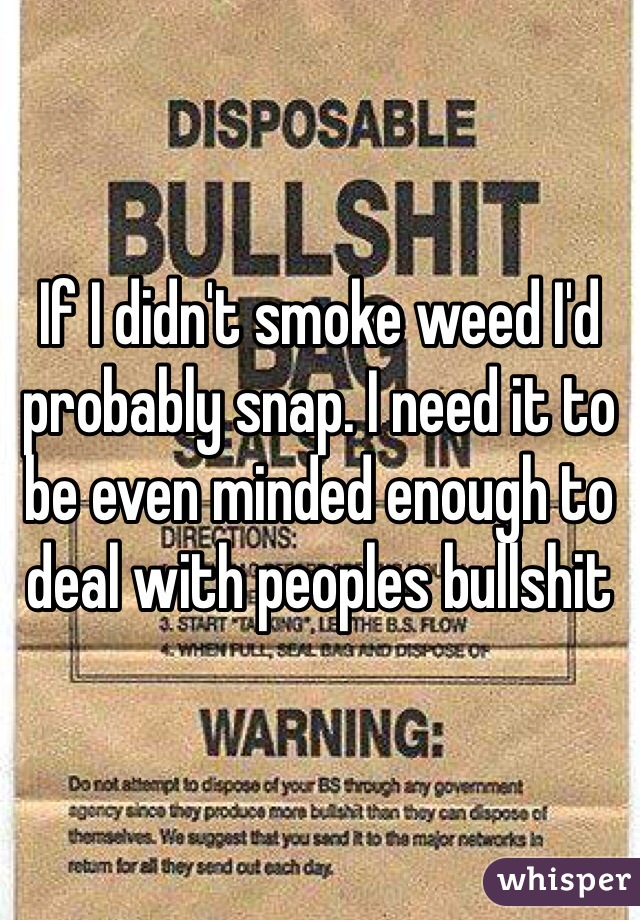 If I didn't smoke weed I'd probably snap. I need it to be even minded enough to deal with peoples bullshit