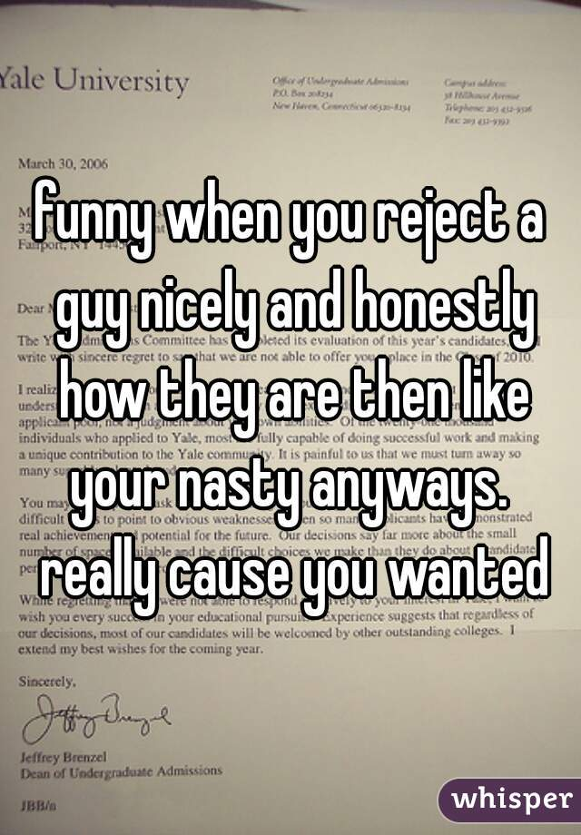 funny when you reject a guy nicely and honestly how they are then like your nasty anyways.  really cause you wanted