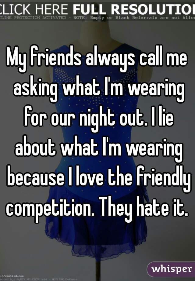 My friends always call me asking what I'm wearing for our night out. I lie about what I'm wearing because I love the friendly competition. They hate it.