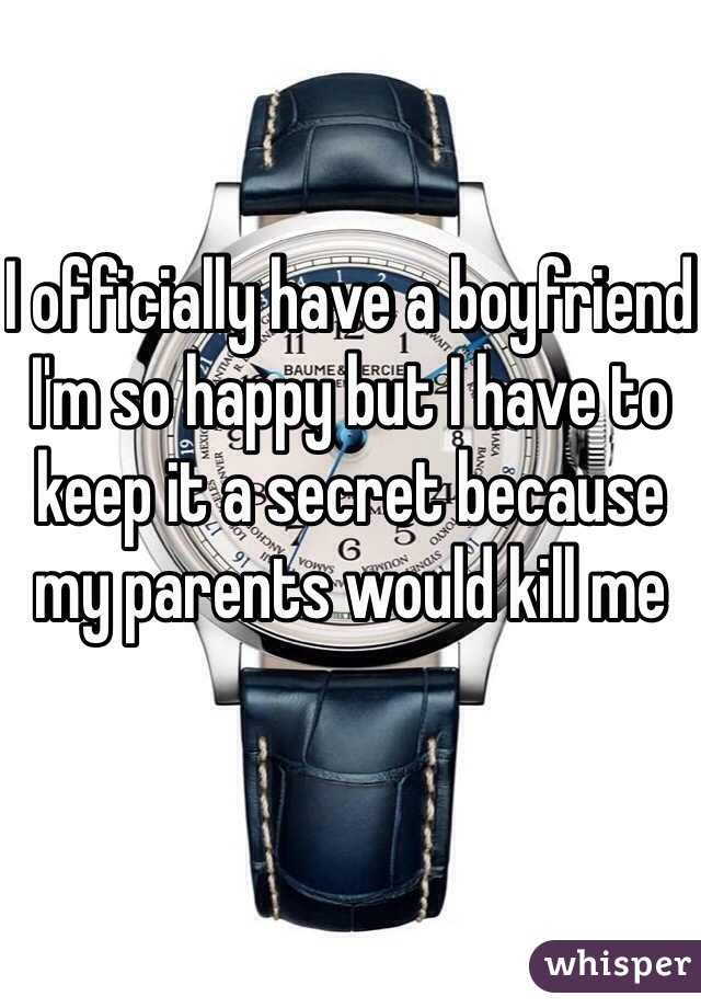 I officially have a boyfriend I'm so happy but I have to keep it a secret because my parents would kill me