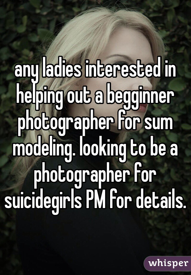 any ladies interested in helping out a begginner photographer for sum modeling. looking to be a photographer for suicidegirls PM for details.