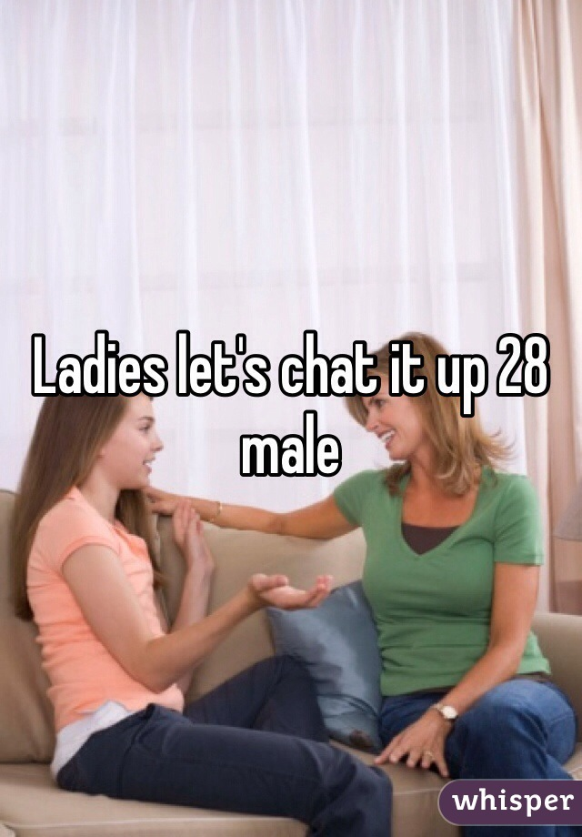 Ladies let's chat it up 28 male