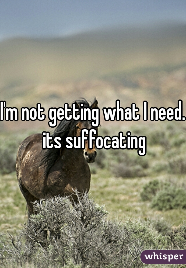 I'm not getting what I need. its suffocating