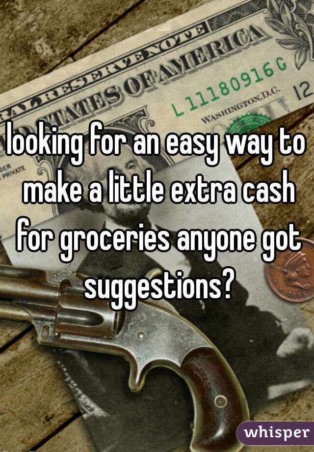 looking for an easy way to make a little extra cash for groceries anyone got suggestions?