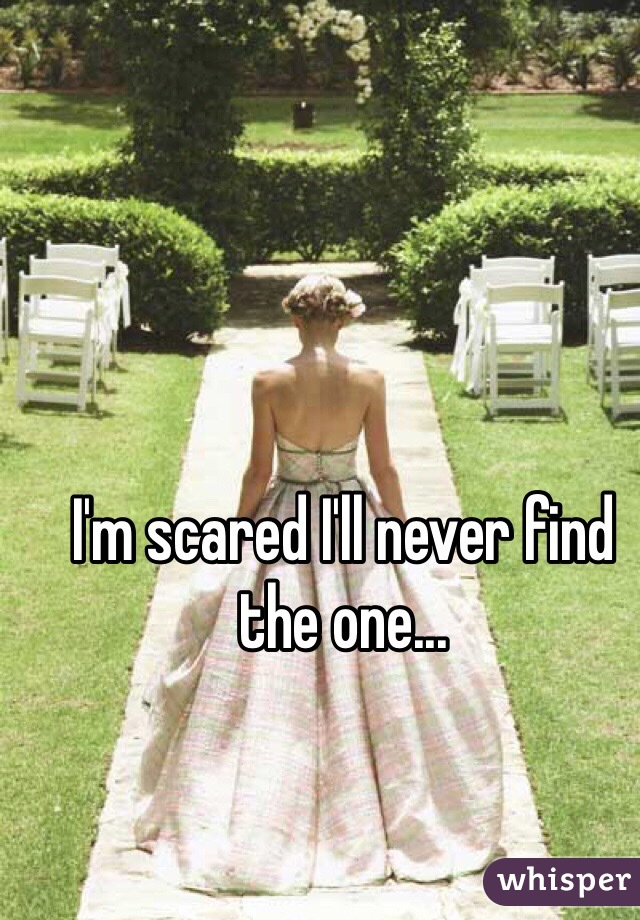 I'm scared I'll never find the one...