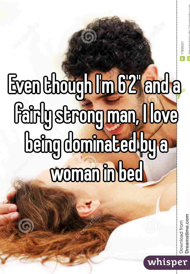 "Even though I'm 6'2"" and a fairly strong man, I love being dominated by a woman in bed"