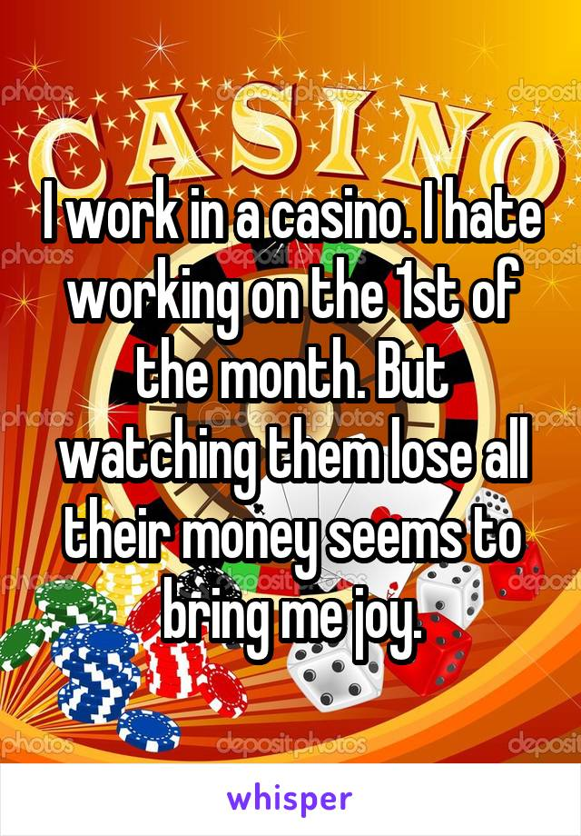 I work in a casino. I hate working on the 1st of the month. But watching them lose all their money seems to bring me joy.