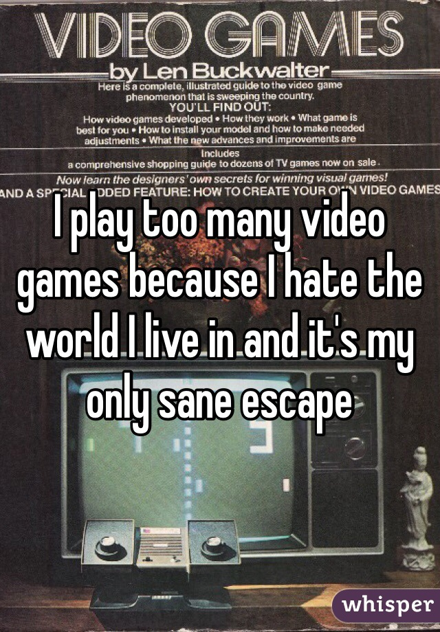I play too many video games because I hate the world I live in and it's my only sane escape