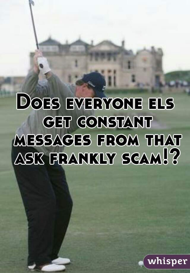 Does everyone els get constant messages from that ask frankly scam!?