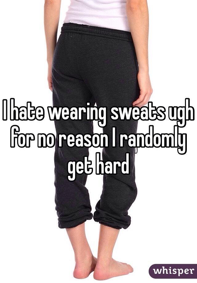 I hate wearing sweats ugh for no reason I randomly get hard