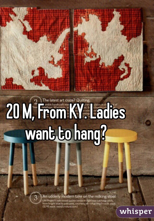 20 M, From KY. Ladies want to hang?