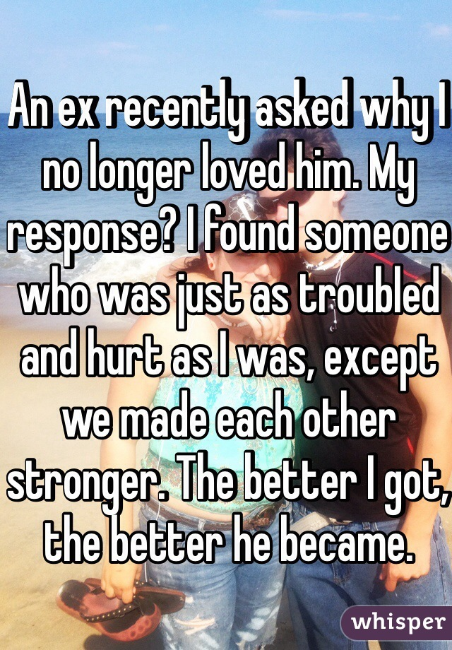 An ex recently asked why I no longer loved him. My response? I found someone who was just as troubled and hurt as I was, except we made each other stronger. The better I got, the better he became.