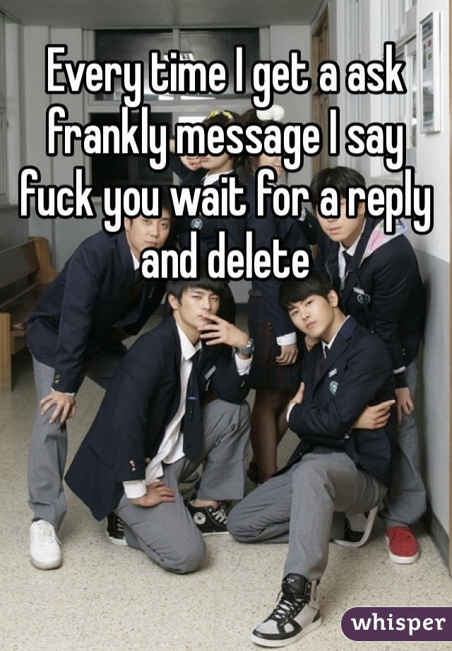 Every time I get a ask frankly message I say fuck you wait for a reply and delete