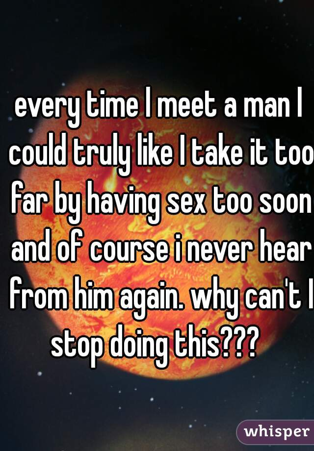 every time I meet a man I could truly like I take it too far by having sex too soon and of course i never hear from him again. why can't I stop doing this???