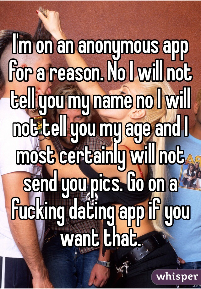 I'm on an anonymous app for a reason. No I will not tell you my name no I will not tell you my age and I most certainly will not send you pics. Go on a fucking dating app if you want that.