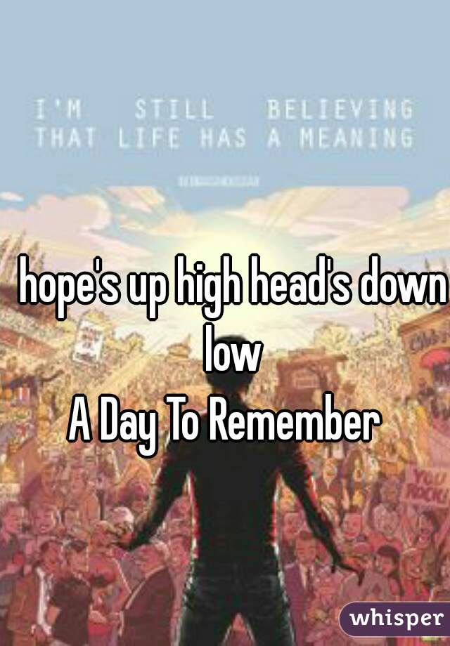 hope's up high head's down low  A Day To Remember