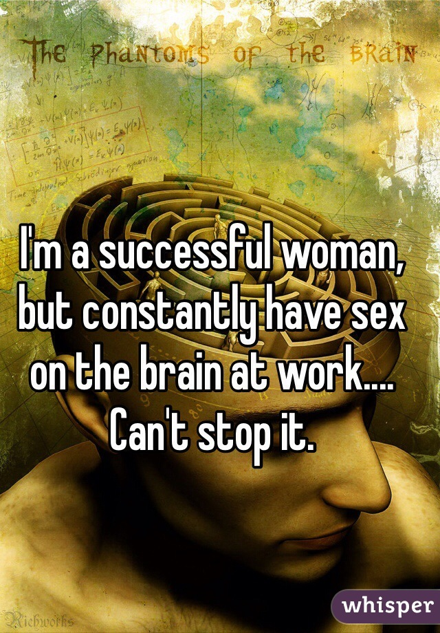 I'm a successful woman, but constantly have sex on the brain at work.... Can't stop it.