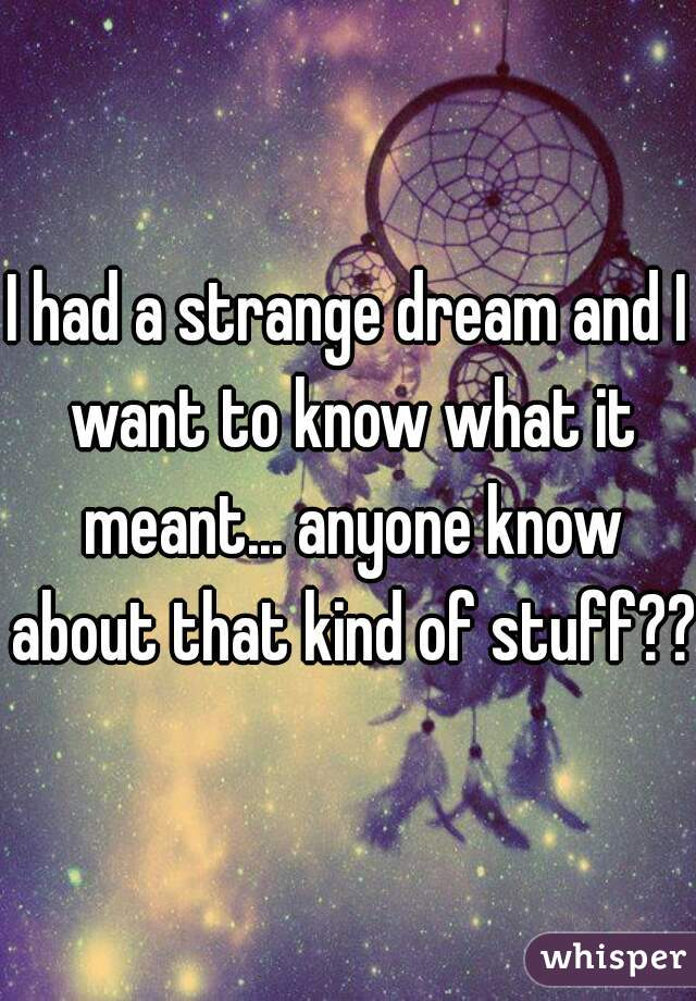 I had a strange dream and I want to know what it meant... anyone know about that kind of stuff??