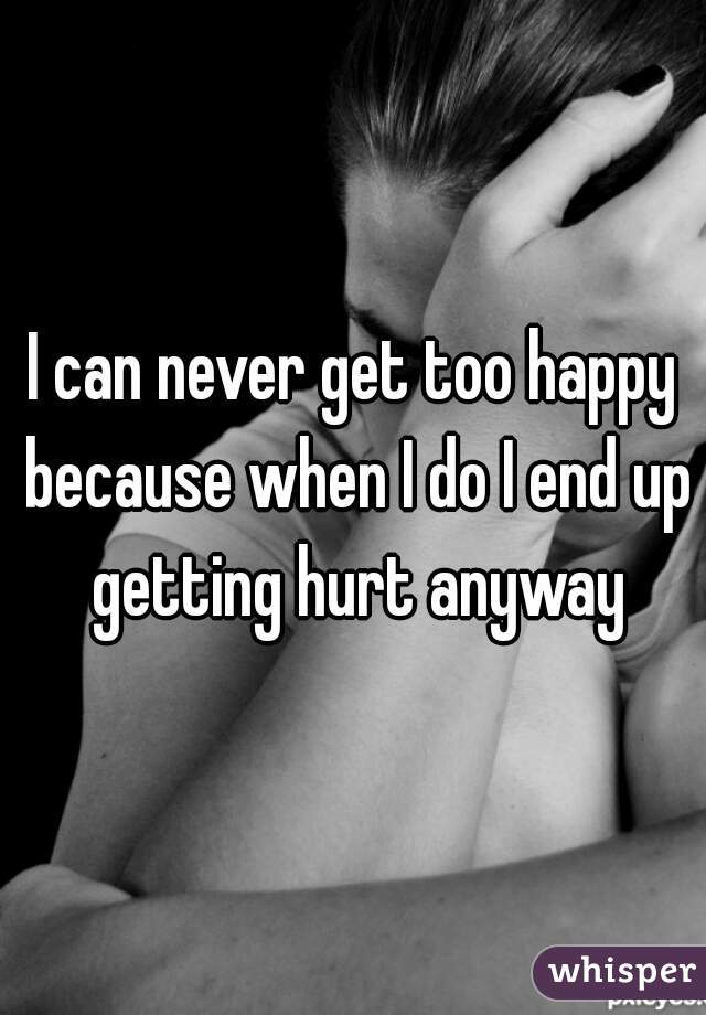 I can never get too happy because when I do I end up getting hurt anyway
