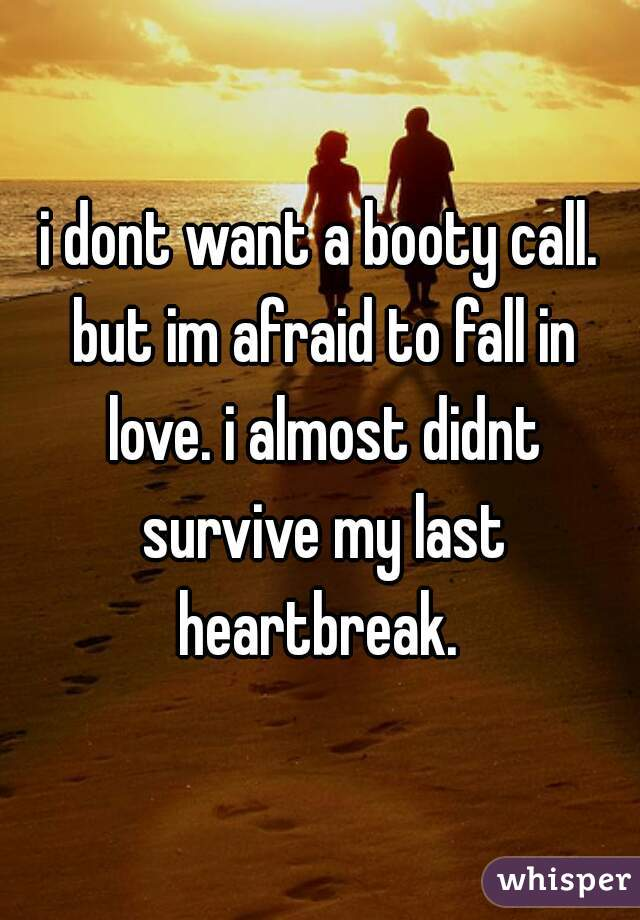 i dont want a booty call. but im afraid to fall in love. i almost didnt survive my last heartbreak.