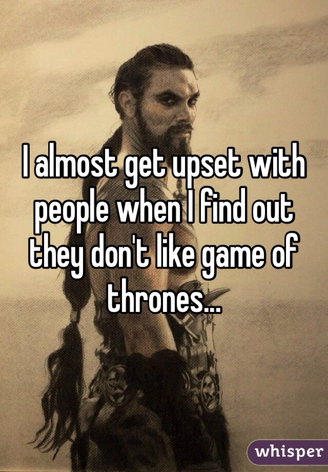 I almost get upset with people when I find out they don't like game of thrones...