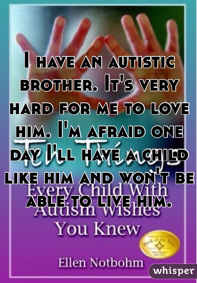 I have an autistic brother. It's very hard for me to love him. I'm afraid one day I'll have a child like him and won't be able to live him.