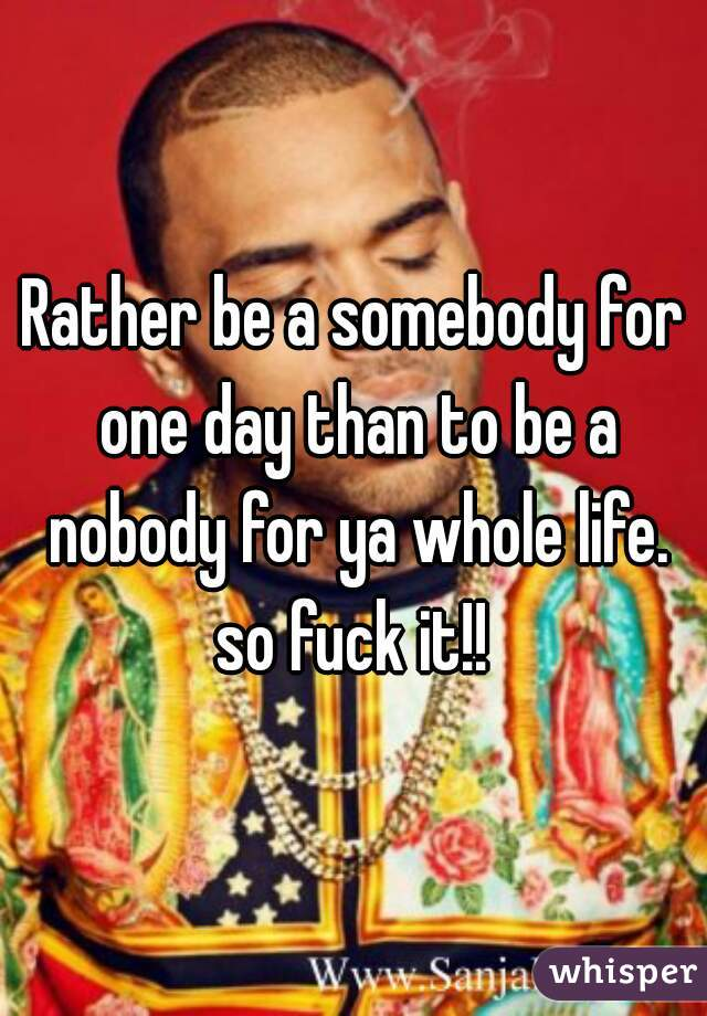 Rather be a somebody for one day than to be a nobody for ya whole life. so fuck it!!
