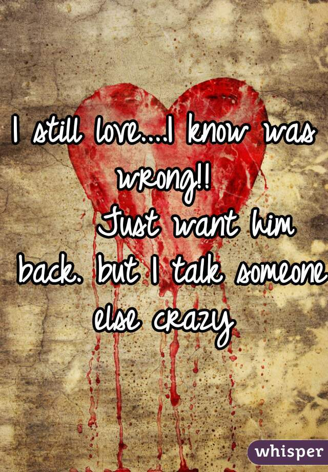 I still love....I know was wrong!!      Just want him back. but I talk someone else crazy