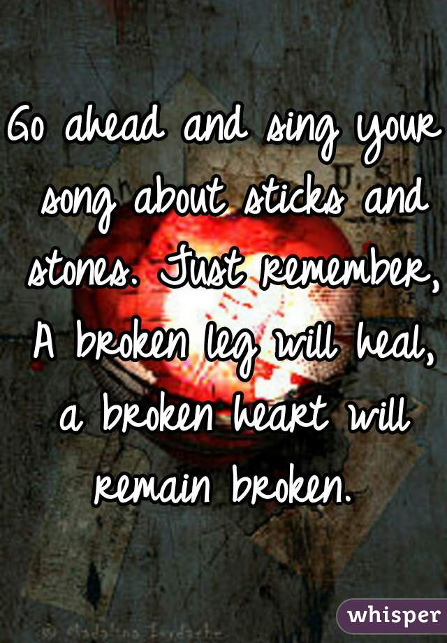 Go ahead and sing your song about sticks and stones. Just remember, A broken leg will heal, a broken heart will remain broken.
