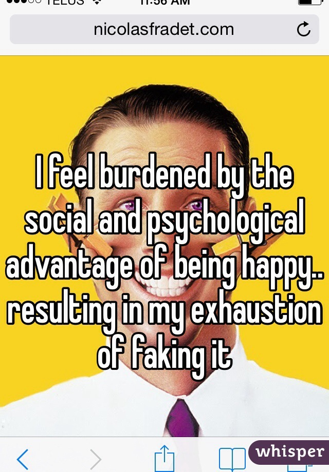 I feel burdened by the social and psychological advantage of being happy.. resulting in my exhaustion of faking it