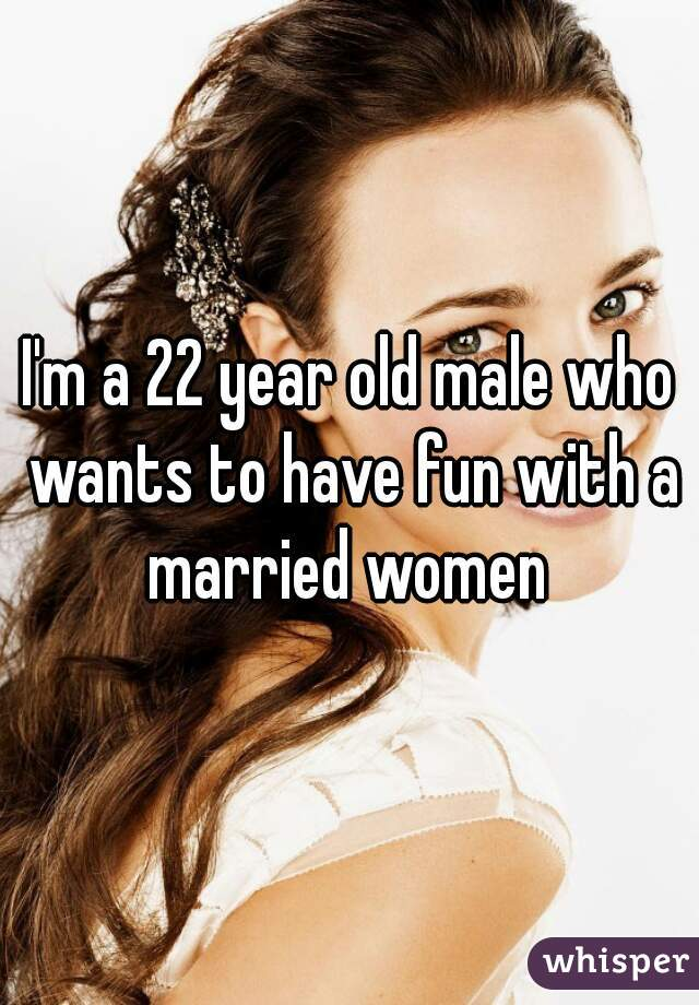I'm a 22 year old male who wants to have fun with a married women