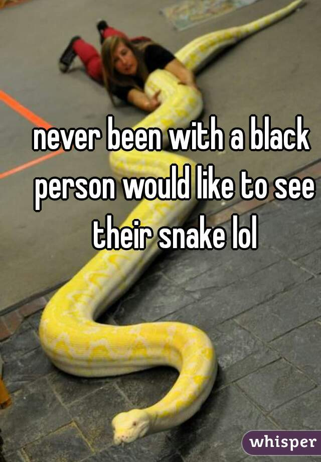 never been with a black person would like to see their snake lol