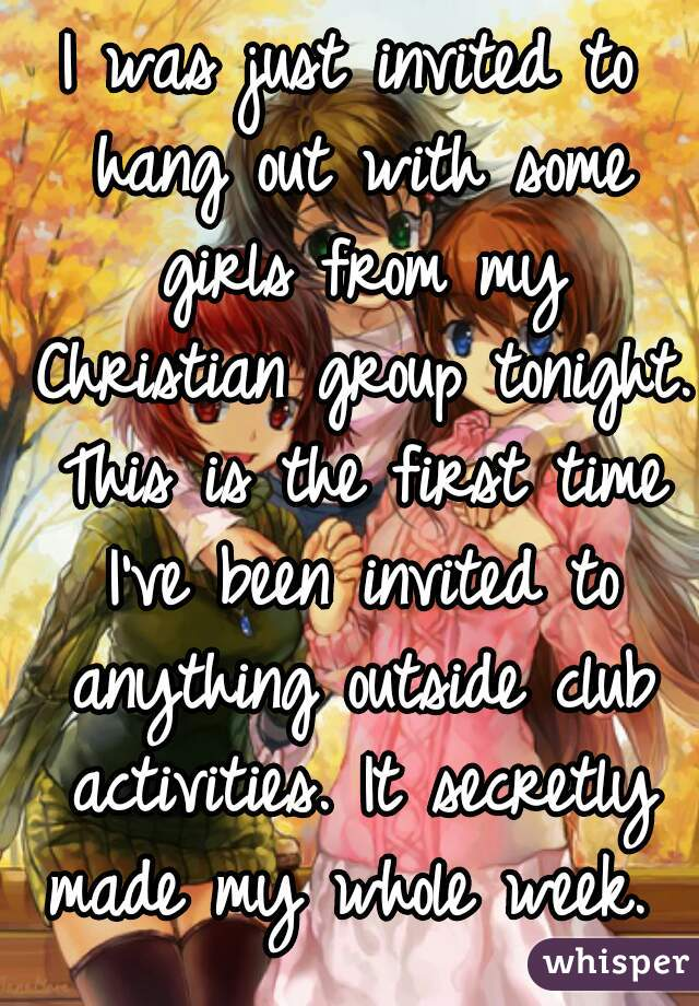 I was just invited to hang out with some girls from my Christian group tonight. This is the first time I've been invited to anything outside club activities. It secretly made my whole week.