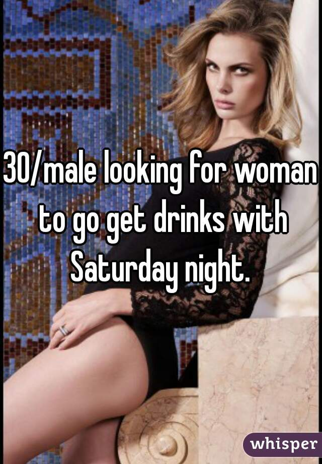 30/male looking for woman to go get drinks with Saturday night.