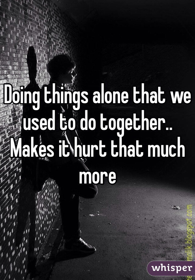 Doing things alone that we used to do together.. Makes it hurt that much more