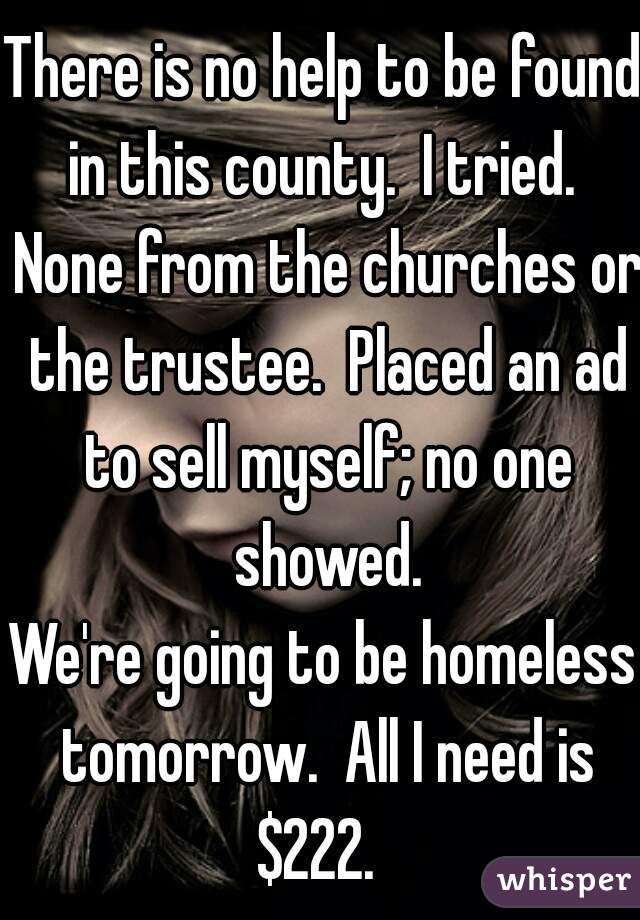 There is no help to be found in this county.  I tried.  None from the churches or the trustee.  Placed an ad to sell myself; no one showed.  We're going to be homeless tomorrow.  All I need is $222.