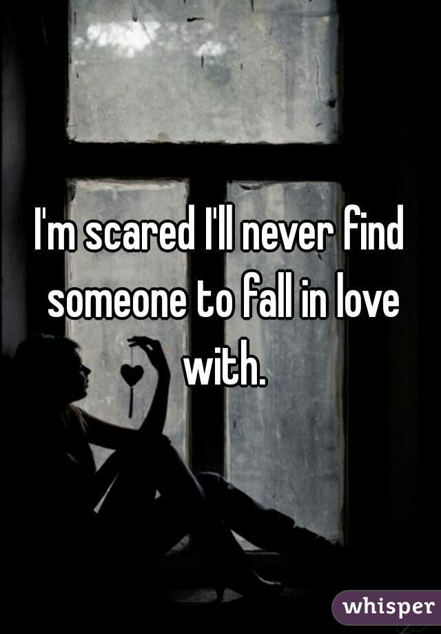 I'm scared I'll never find someone to fall in love with.