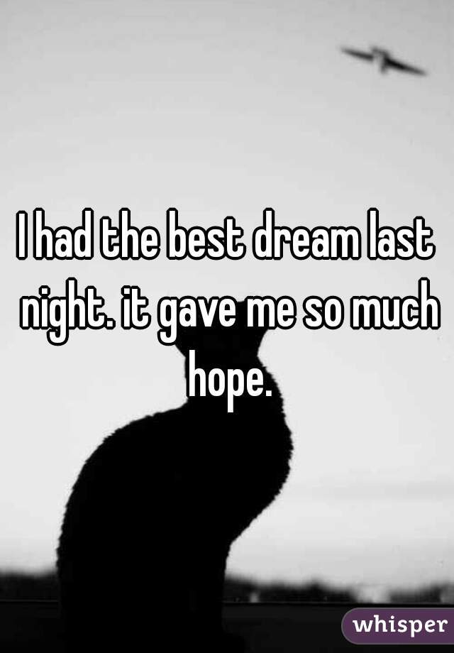 I had the best dream last night. it gave me so much hope.