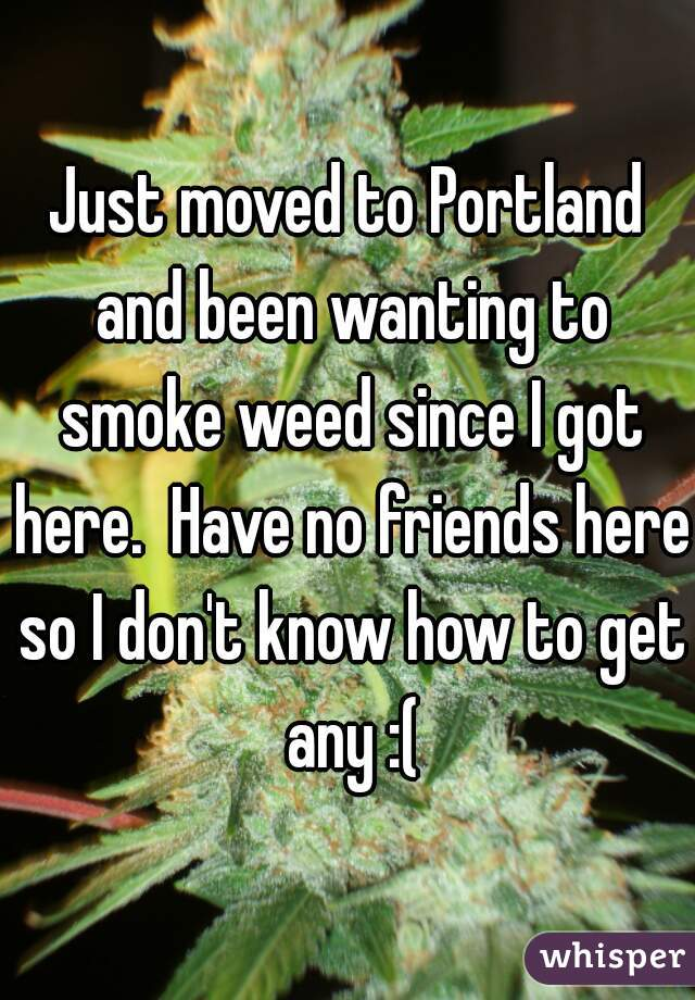 Just moved to Portland and been wanting to smoke weed since I got here.  Have no friends here so I don't know how to get any :(