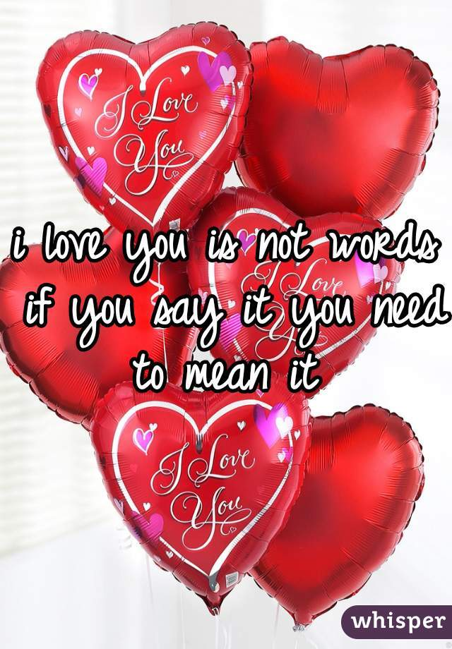 i love you is not words if you say it you need to mean it