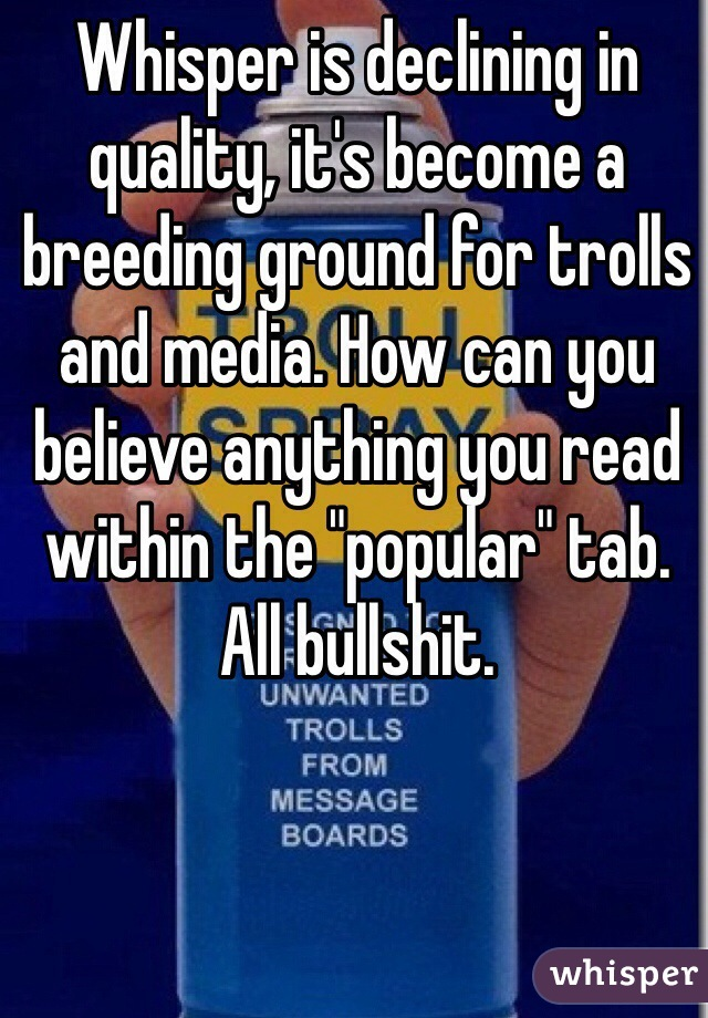"Whisper is declining in quality, it's become a breeding ground for trolls and media. How can you believe anything you read within the ""popular"" tab. All bullshit."