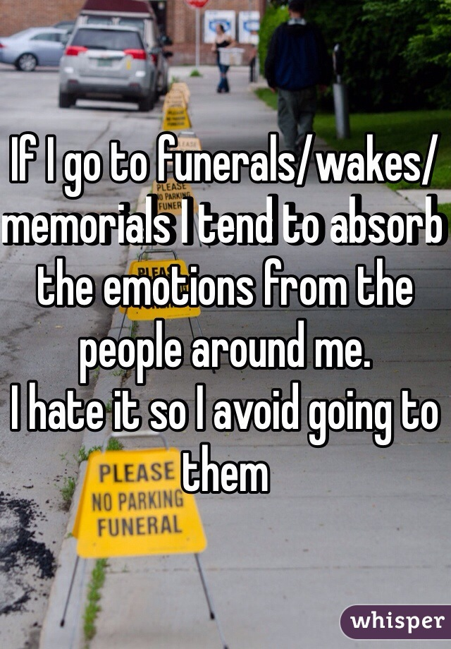 If I go to funerals/wakes/memorials I tend to absorb the emotions from the people around me. I hate it so I avoid going to them